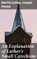 An Explanation of Luther's Small Catechism - Martin Luther, Joseph Stump
