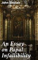 An Essay on Papal Infallibility - John Sinclair