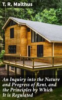An Inquiry into the Nature and Progress of Rent, and the Principles by Which It is Regulated - T. R. Malthus