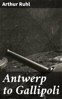 Antwerp to Gallipoli - Arthur Ruhl