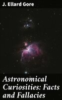 Astronomical Curiosities: Facts and Fallacies - J. Ellard Gore