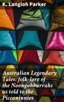 Australian Legendary Tales: folk-lore of the Noongahburrahs as told to the Piccaninnies - K. Langloh Parker