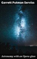 Astronomy with an Opera-glass - Garrett Putman Serviss