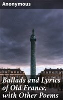 Ballads and Lyrics of Old France, with Other Poems - Anonymous