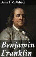 Benjamin Franklin - John S.C. Abbott