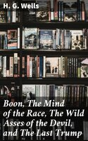 Boon, The Mind of the Race, The Wild Asses of the Devil, and The Last Trump - H.G. Wells