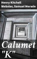 """Calumet """"K"""" - Henry Kitchell Webster, Samuel Merwin"""