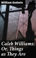 Caleb Williams; Or, Things as They Are - William Godwin