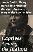 Captives Among the Indians - Mary White Rowlandson, James Smith, Massy Harbison, Francesco Giuseppe Bressani