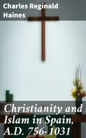 Christianity and Islam in Spain, A.D. 756-1031 - Charles Reginald Haines