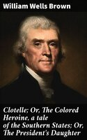 Clotelle; Or, The Colored Heroine, a tale of the Southern States; Or, The President's Daughter - William Wells Brown