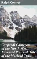Corporal Cameron of the North West Mounted Police: A Tale of the Macleod Trail - Ralph Connor