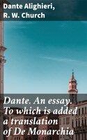 Dante. An essay. To which is added a translation of De Monarchia - Dante Alighieri, R.W. Church