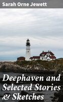 Deephaven and Selected Stories & Sketches - Sarah Orne Jewett