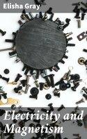 Electricity and Magnetism - Elisha Gray