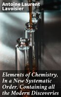 Elements of Chemistry, In a New Systematic Order, Containing all the Modern Discoveries - Antoine Laurent Lavoisier