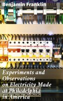 Experiments and Observations on Electricity Made at Philadelphia in America - Benjamin Franklin