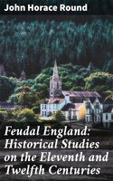 Feudal England: Historical Studies on the Eleventh and Twelfth Centuries - John Horace Round