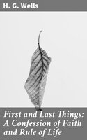 First and Last Things: A Confession of Faith and Rule of Life - H.G. Wells