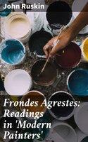 Frondes Agrestes: Readings in 'Modern Painters' - John Ruskin