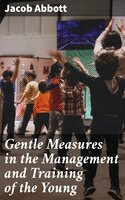 Gentle Measures in the Management and Training of the Young - Jacob Abbott