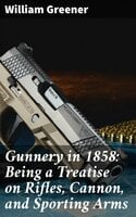 Gunnery in 1858: Being a Treatise on Rifles, Cannon, and Sporting Arms - William Greener