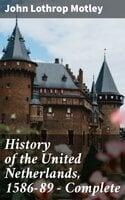 History of the United Netherlands, 1586-89 — Complete - John Lothrop Motley