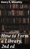 How to Form a Library, 2nd ed - Henry B. Wheatley