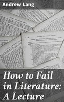 How to Fail in Literature: A Lecture - Andrew Lang