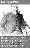 How Private George W. Peck Put Down the Rebellion or, The Funny Experiences of a Raw Recruit - 1887 - George W. Peck