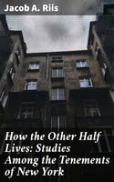 How the Other Half Lives: Studies Among the Tenements of New York - Jacob A. Riis