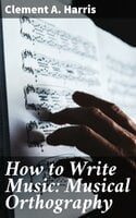 How to Write Music: Musical Orthography - Clement A. Harris
