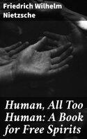 Human, All Too Human: A Book for Free Spirits - Friedrich Wilhelm Nietzsche