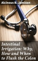 Intestinal Irrigation: Why, How and When to Flush the Colon - Alcinous B. Jamison
