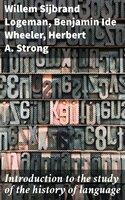 Introduction to the study of the history of language - Benjamin Ide Wheeler, Herbert A. Strong, Willem Sijbrand Logeman