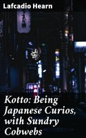 Kotto: Being Japanese Curios, with Sundry Cobwebs - Lafcadio Hearn