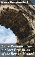 Latin Pronunciation: A Short Exposition of the Roman Method - Harry Thurston Peck