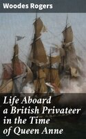 Life Aboard a British Privateer in the Time of Queen Anne - Woodes Rogers