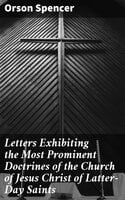 Letters Exhibiting the Most Prominent Doctrines of the Church of Jesus Christ of Latter-Day Saints - Orson Spencer
