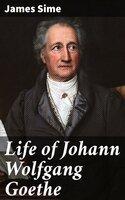 Life of Johann Wolfgang Goethe - James Sime