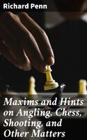 Maxims and Hints on Angling, Chess, Shooting, and Other Matters - Richard Penn