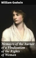 Memoirs of the Author of a Vindication of the Rights of Woman - William Godwin