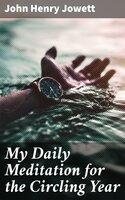My Daily Meditation for the Circling Year - John Henry Jowett