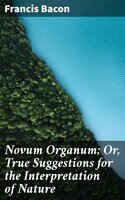 Novum Organum; Or, True Suggestions for the Interpretation of Nature - Francis Bacon