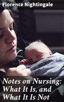 Notes on Nursing: What It Is, and What It Is Not - Florence Nightingale