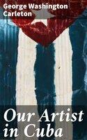 Our Artist in Cuba - George Washington Carleton