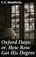 Oxford Days; or, How Ross Got His Degree - F. E. Weatherly