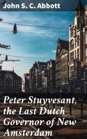 Peter Stuyvesant, the Last Dutch Governor of New Amsterdam - John S.C. Abbott