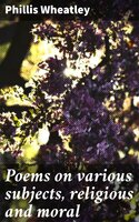 Poems on various subjects, religious and moral - Phillis Wheatley