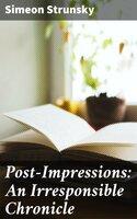 Post-Impressions: An Irresponsible Chronicle - Simeon Strunsky